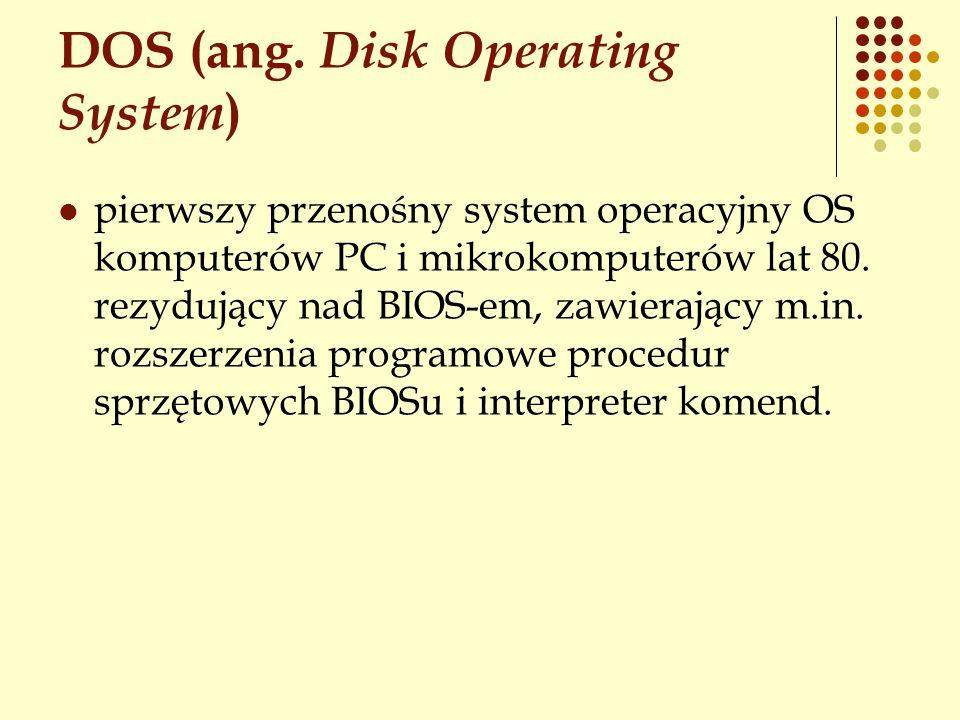 DOS (ang. Disk Operating System ) pierwszy przenośny system operacyjny OS komputerów PC i mikrokomputerów lat 80. rezydujący nad BIOS-em, zawierający
