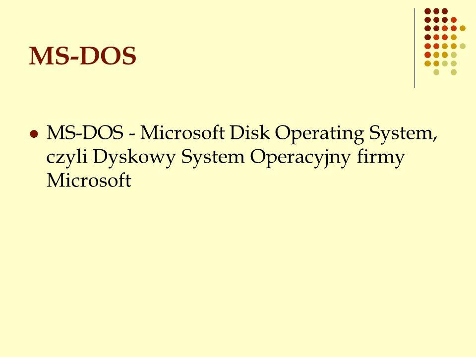 MS-DOS MS-DOS - Microsoft Disk Operating System, czyli Dyskowy System Operacyjny firmy Microsoft