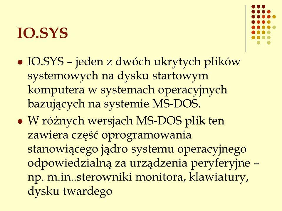 IO.SYS IO.SYS – jeden z dwóch ukrytych plików systemowych na dysku startowym komputera w systemach operacyjnych bazujących na systemie MS-DOS. W różny