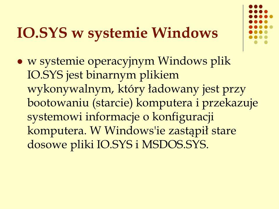 IO.SYS w systemie Windows w systemie operacyjnym Windows plik IO.SYS jest binarnym plikiem wykonywalnym, który ładowany jest przy bootowaniu (starcie)