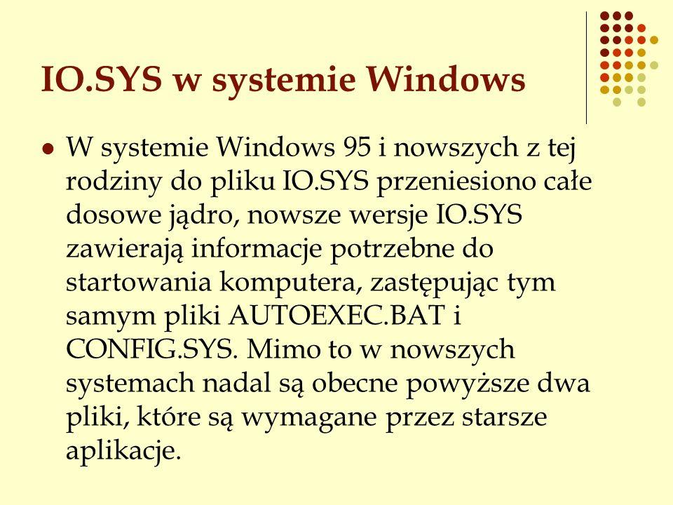 IO.SYS w systemie Windows W systemie Windows 95 i nowszych z tej rodziny do pliku IO.SYS przeniesiono całe dosowe jądro, nowsze wersje IO.SYS zawieraj