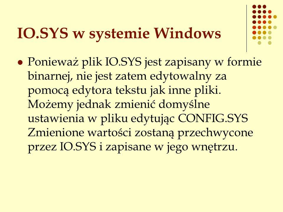 IO.SYS w systemie Windows Ponieważ plik IO.SYS jest zapisany w formie binarnej, nie jest zatem edytowalny za pomocą edytora tekstu jak inne pliki. Moż