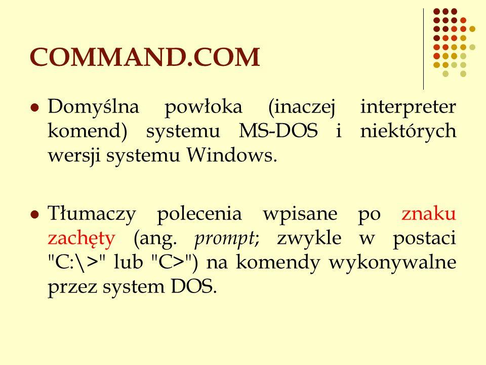 COMMAND.COM Domyślna powłoka (inaczej interpreter komend) systemu MS-DOS i niektórych wersji systemu Windows. Tłumaczy polecenia wpisane po znaku zach