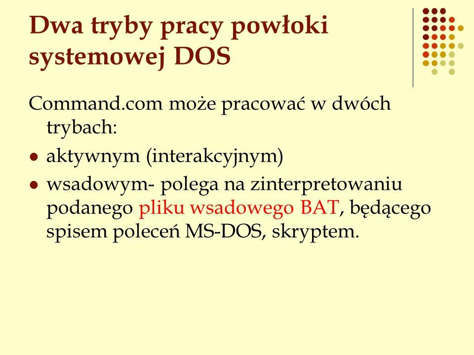 Dwa tryby pracy powłoki systemowej DOS Command.com może pracować w dwóch trybach: aktywnym (interakcyjnym) wsadowym- polega na zinterpretowaniu podane