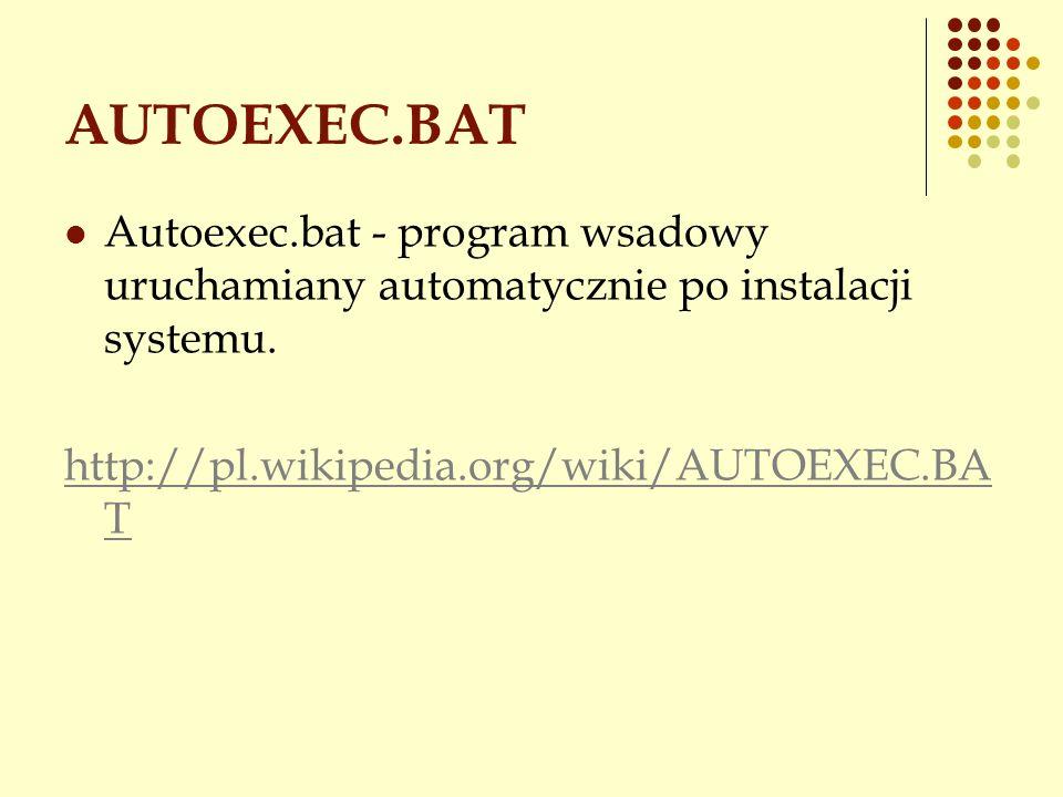 AUTOEXEC.BAT Autoexec.bat - program wsadowy uruchamiany automatycznie po instalacji systemu. http://pl.wikipedia.org/wiki/AUTOEXEC.BA T