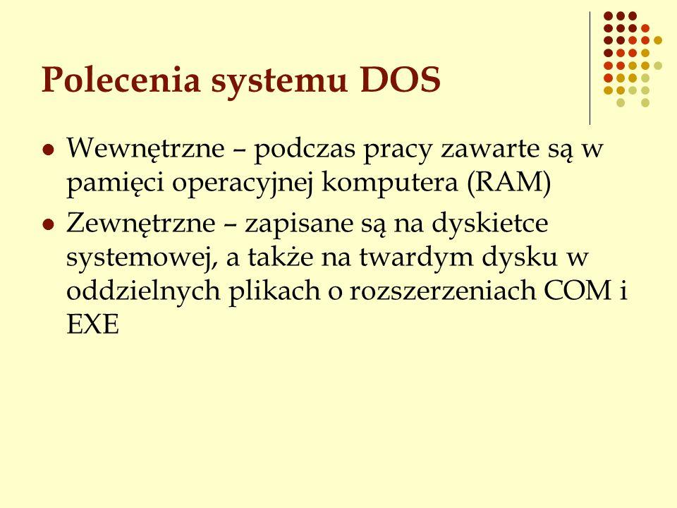 Polecenia systemu DOS Wewnętrzne – podczas pracy zawarte są w pamięci operacyjnej komputera (RAM) Zewnętrzne – zapisane są na dyskietce systemowej, a