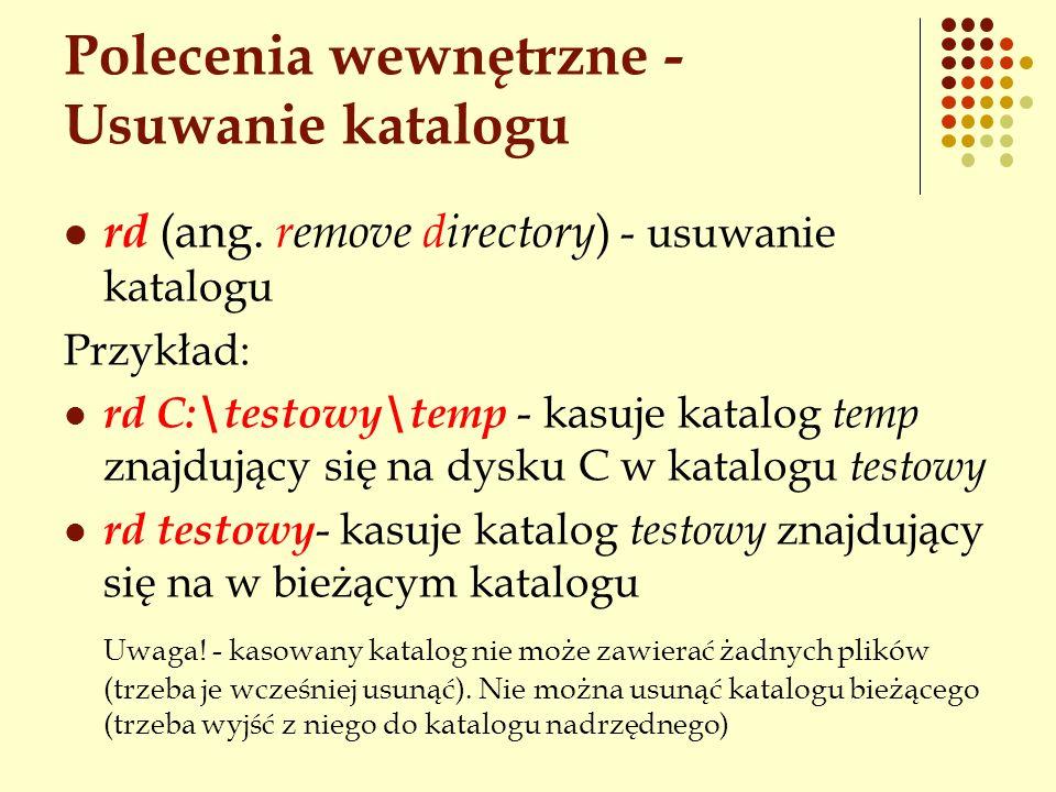 Polecenia wewnętrzne - Usuwanie katalogu rd (ang. remove directory ) - usuwanie katalogu Przykład: rd C:\testowy\temp - kasuje katalog temp znajdujący