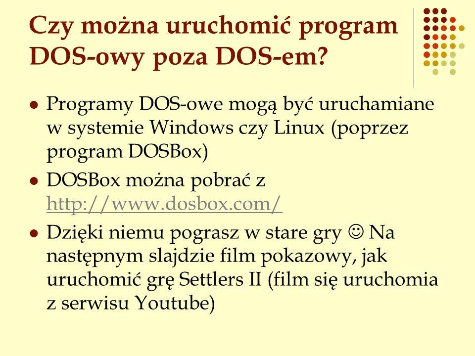 Czy można uruchomić program DOS-owy poza DOS-em? Programy DOS-owe mogą być uruchamiane w systemie Windows czy Linux (poprzez program DOSBox) DOSBox mo