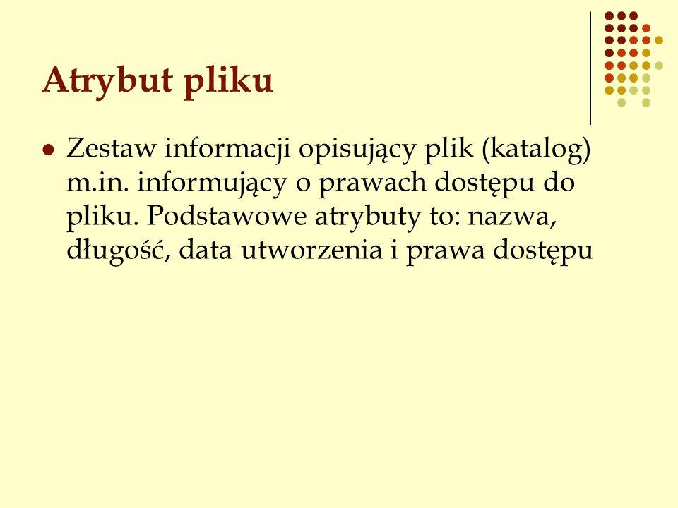 Atrybut pliku Zestaw informacji opisujący plik (katalog) m.in. informujący o prawach dostępu do pliku. Podstawowe atrybuty to: nazwa, długość, data ut