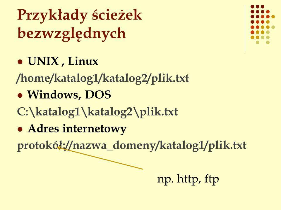 Przykłady ścieżek bezwzględnych UNIX, Linux /home/katalog1/katalog2/plik.txt Windows, DOS C:\katalog1\katalog2\plik.txt Adres internetowy protokół://n