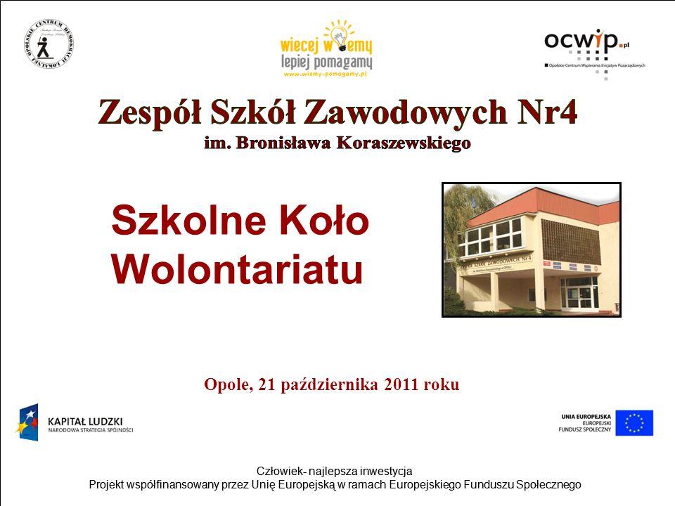 Człowiek- najlepsza inwestycja Projekt współfinansowany przez Unię Europejską w ramach Europejskiego Funduszu Społecznego Człowiek- najlepsza inwestycja Projekt współfinansowany przez Unię Europejską w ramach Europejskiego Funduszu Społecznego Opole, 21 października 2011 roku Szkolne Koło Wolontariatu