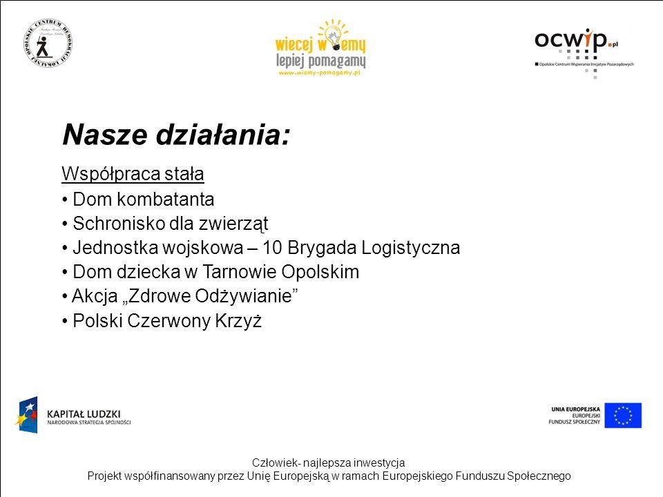 Człowiek- najlepsza inwestycja Projekt współfinansowany przez Unię Europejską w ramach Europejskiego Funduszu Społecznego Nasze działania: Współpraca stała Dom kombatanta Schronisko dla zwierząt Jednostka wojskowa – 10 Brygada Logistyczna Dom dziecka w Tarnowie Opolskim Akcja Zdrowe Odżywianie Polski Czerwony Krzyż