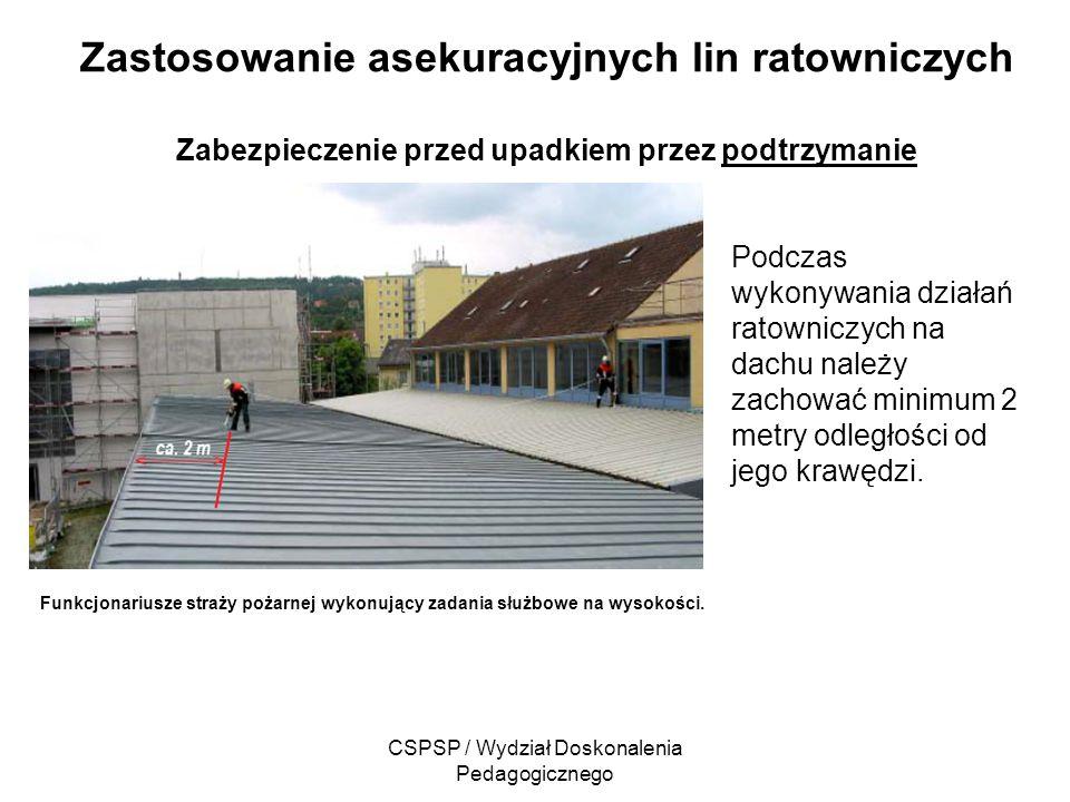 CSPSP / Wydział Doskonalenia Pedagogicznego Zastosowanie asekuracyjnych lin ratowniczych Zabezpieczenie przed upadkiem przez podtrzymanie Funkcjonariu
