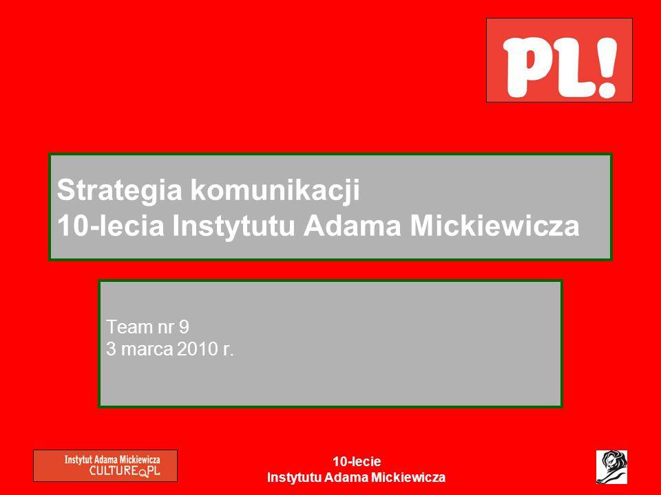 10-lecie Instytutu Adama Mickiewicza Strategia komunikacji 10-lecia Instytutu Adama Mickiewicza Team nr 9 3 marca 2010 r.