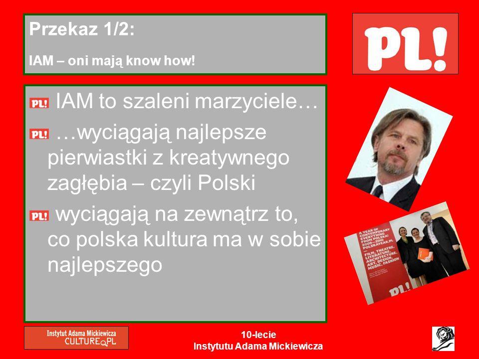 10-lecie Instytutu Adama Mickiewicza Przekaz 1/2: IAM – oni mają know how! IAM to szaleni marzyciele… …wyciągają najlepsze pierwiastki z kreatywnego z