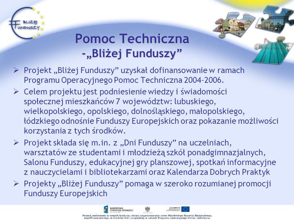 Pomoc Techniczna -Bliżej Funduszy Projekt Bliżej Funduszy uzyskał dofinansowanie w ramach Programu Operacyjnego Pomoc Techniczna 2004-2006. Celem proj