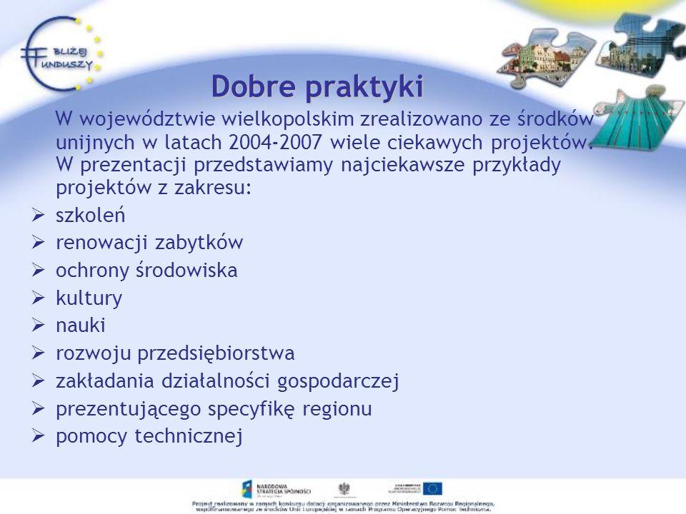 Dobre praktyki W województwie wielkopolskim zrealizowano ze środków unijnych w latach 2004-2007 wiele ciekawych projektów. W prezentacji przedstawiamy