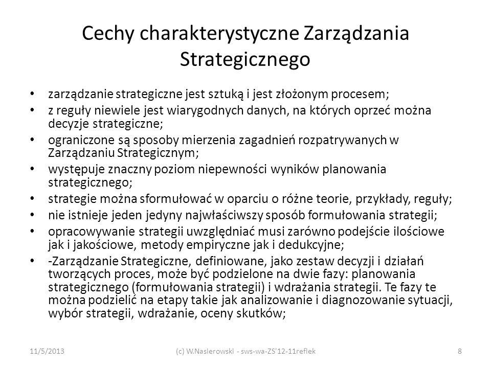 Cechy charakterystyczne Zarządzania Strategicznego - formułowanie strategii poprzedza wdrażanie strategii; - proces Zarządzania Strategicznego kładzie nacisk na przyszłe cele i misje przedsiębiorstwa, ale stosowanie tego procesu nie powinno powodować ignorowania krótkoterminowych problemów; - Zarządzanie Strategiczne jest procesem i dlatego zmiana w jakimkolwiek aspekcie, który może mieć wpływ na strategie powoduje potrzebę zmiany kilku albo wszystkich elementów planu; - formułowanie strategii jest dynamicznym procesem powiązanych i zależnych działań; - występują trudności w syntetyzowaniu wyników prac teoretycznych i empirycznych dotyczących Zarządzania Strategicznego; - metody używane w Zarządzaniu Strategicznym ograniczają swobodę podejmowania błędnych decyzji: wykorzystanie tych metod nie może być uznane za procedurę, która zawsze prowadzi do jedynego najlepszego rozwiązania: z reguły jest wiele dobrych koncepcji prowadzących do dobrych wyników.