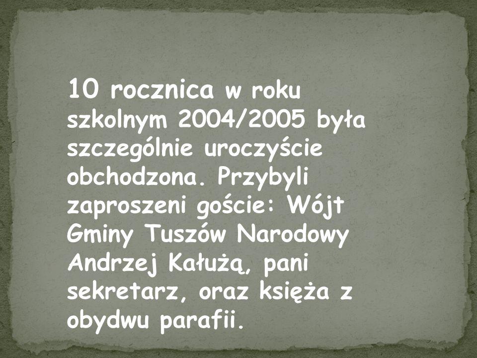 10 rocznica w roku szkolnym 2004/2005 była szczególnie uroczyście obchodzona. Przybyli zaproszeni goście: Wójt Gminy Tuszów Narodowy Andrzej Kałużą, p