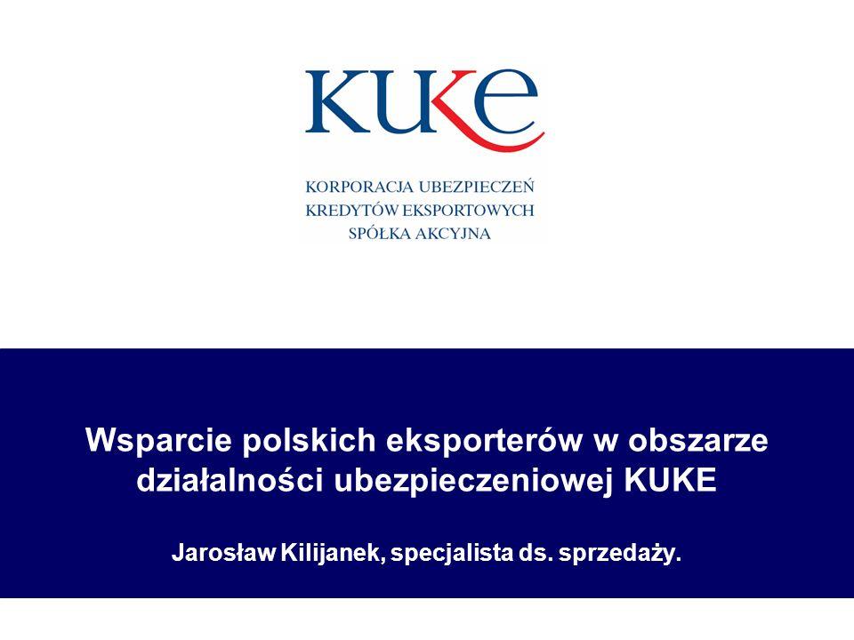 Wsparcie polskich eksporterów w obszarze działalności ubezpieczeniowej KUKE Jarosław Kilijanek, specjalista ds. sprzedaży.