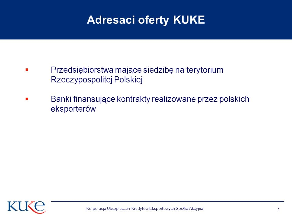Korporacja Ubezpieczeń Kredytów Eksportowych Spółka Akcyjna7 Adresaci oferty KUKE Przedsiębiorstwa mające siedzibę na terytorium Rzeczypospolitej Polskiej Banki finansujące kontrakty realizowane przez polskich eksporterów