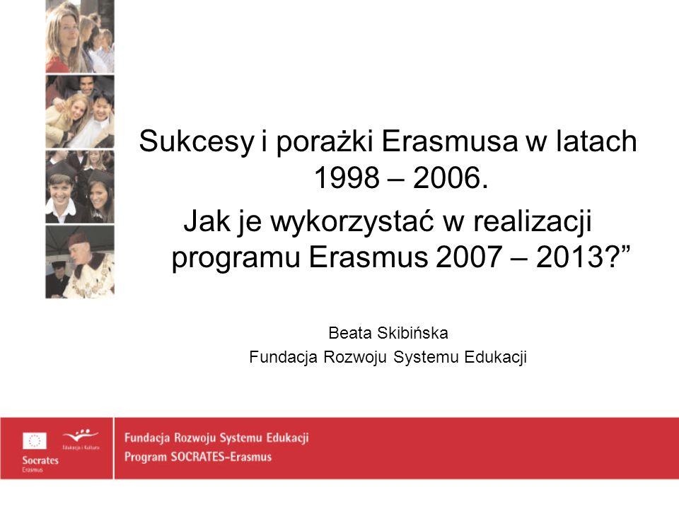 Sukcesy i porażki Erasmusa w latach 1998 – 2006. Jak je wykorzystać w realizacji programu Erasmus 2007 – 2013? Beata Skibińska Fundacja Rozwoju System