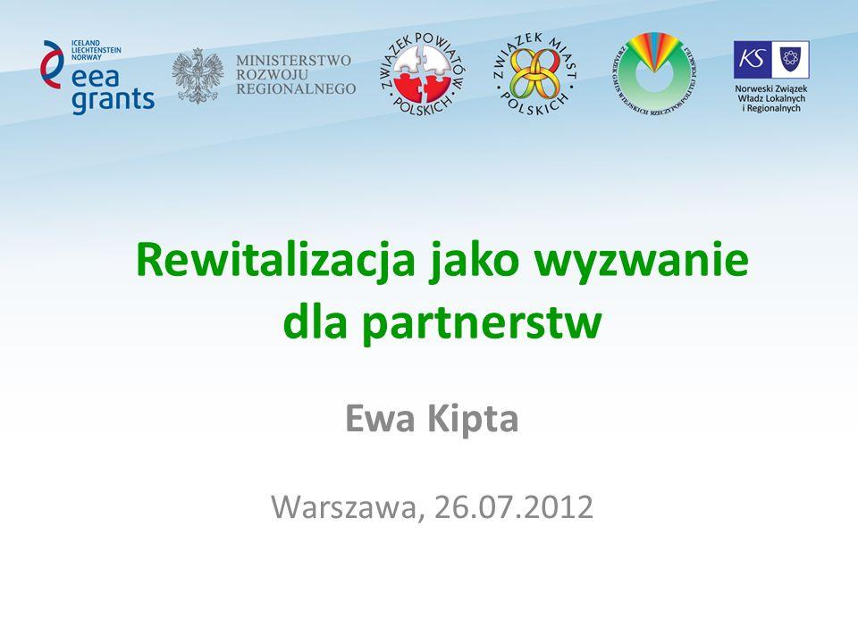 Rewitalizacja jako wyzwanie dla partnerstw Ewa Kipta Warszawa, 26.07.2012