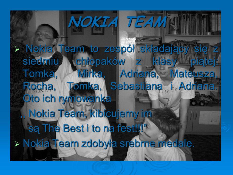 NOKIA TEAM Nokia Team to zespół składający się z siedmiu chłopaków z klasy piątej: Tomka, Mirka, Adriana, Mateusza, Rocha, Tomka, Sebastiana i Adriana