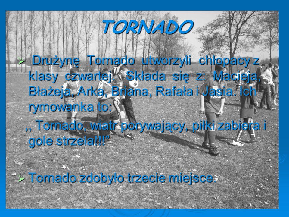 TORNADO Drużynę Tornado utworzyli chłopacy z klasy czwartej. Składa się z: Macieja, Błażeja, Arka, Briana, Rafała i Jasia. Ich rymowanka to: Drużynę T