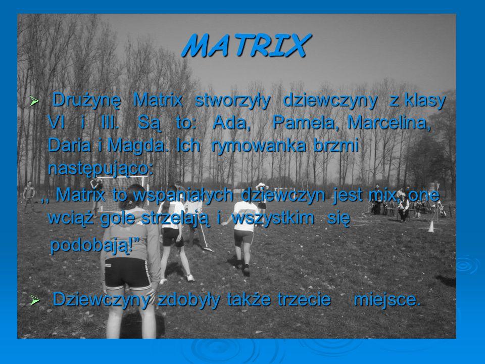 MATRIX Drużynę Matrix stworzyły dziewczyny z klasy VI i III. Są to: Ada, Pamela, Marcelina, Daria i Magda. Ich rymowanka brzmi następująco: Drużynę Ma