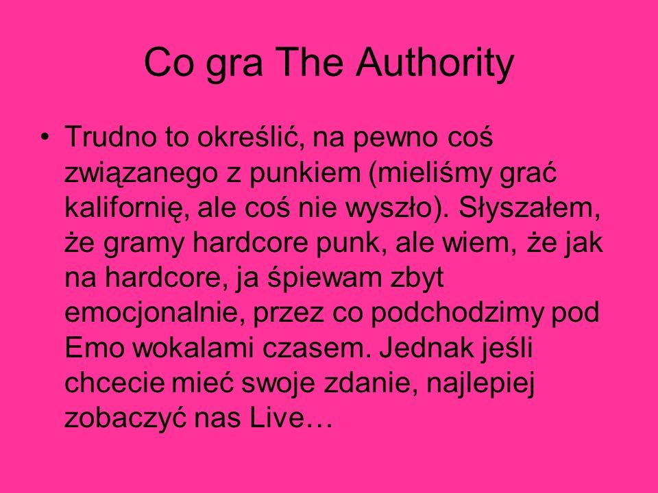 Co gra The Authority Trudno to określić, na pewno coś związanego z punkiem (mieliśmy grać kalifornię, ale coś nie wyszło). Słyszałem, że gramy hardcor