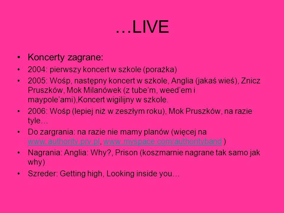 …LIVE Koncerty zagrane: 2004: pierwszy koncert w szkole (porażka) 2005: Wośp, następny koncert w szkole, Anglia (jakaś wieś), Znicz Pruszków, Mok Mila