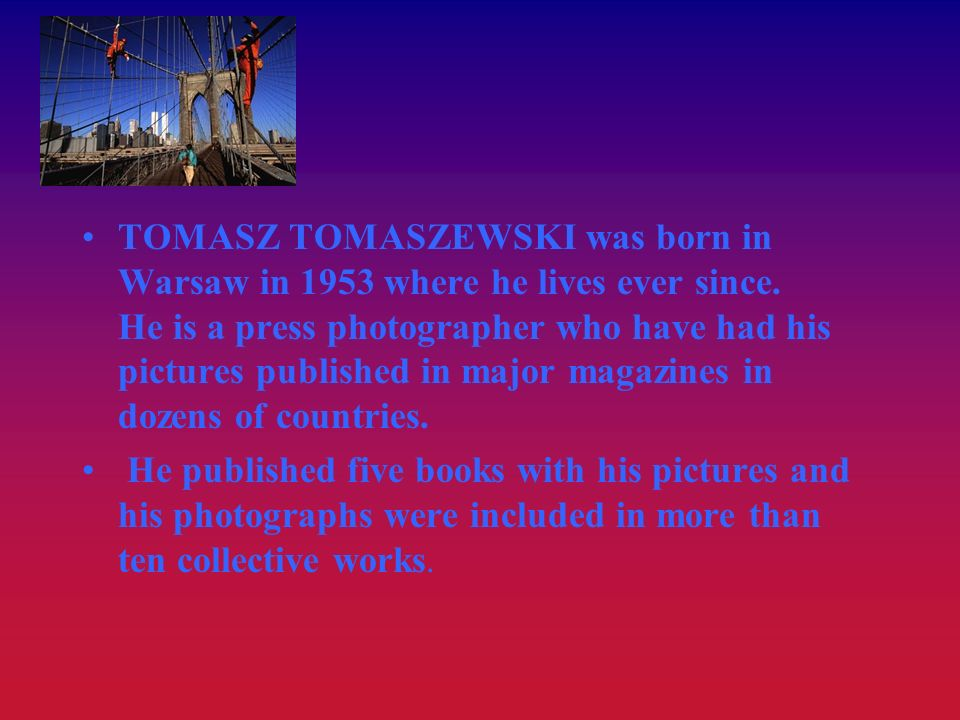 TOMASZ TOMASZEWSKI was born in Warsaw in 1953 where he lives ever since. He is a press photographer who have had his pictures published in major magaz