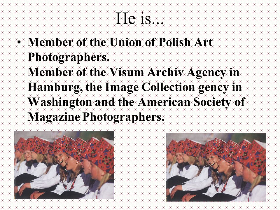 He is... Member of the Union of Polish Art Photographers. Member of the Visum Archiv Agency in Hamburg, the Image Collection gency in Washington and t
