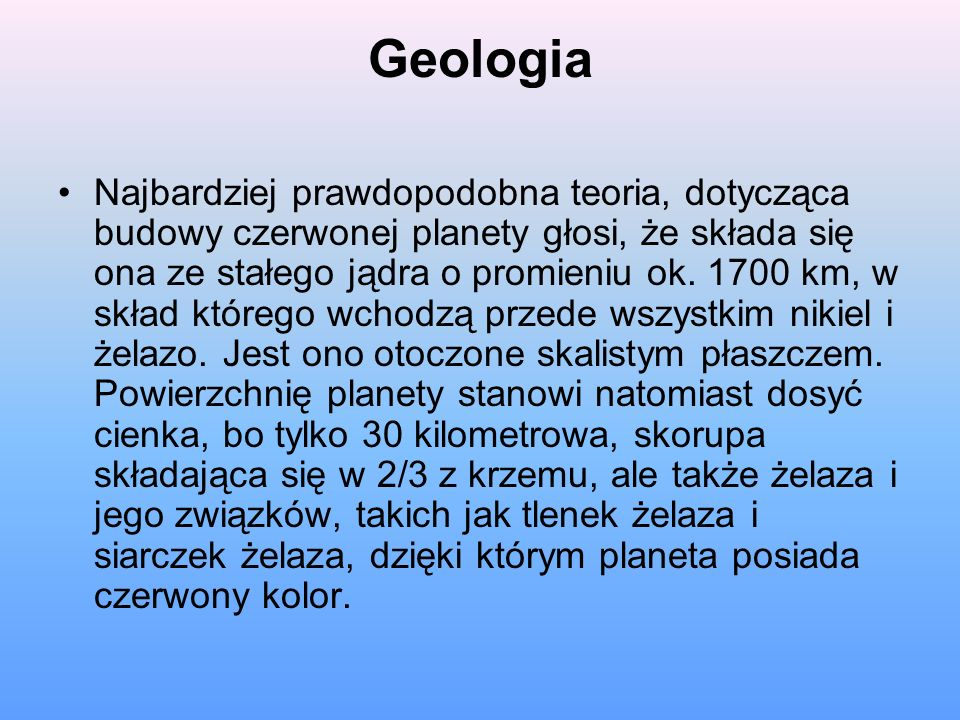 Geologia Najbardziej prawdopodobna teoria, dotycząca budowy czerwonej planety głosi, że składa się ona ze stałego jądra o promieniu ok. 1700 km, w skł