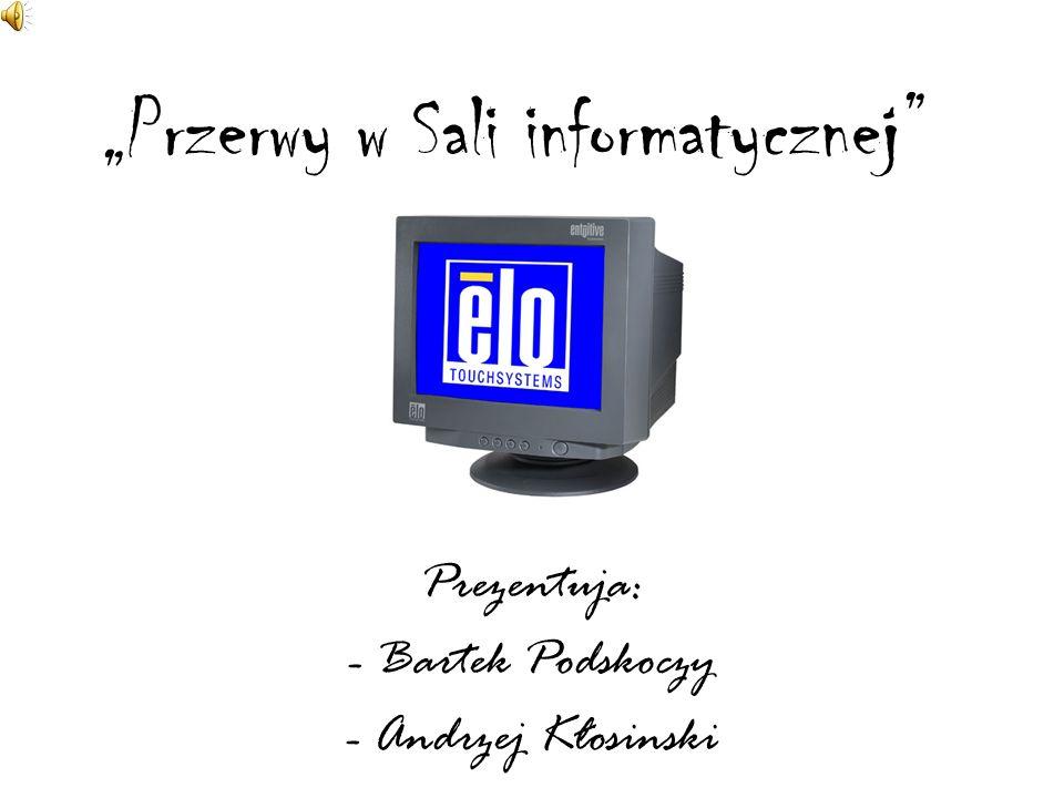 Przerwy w Sali informatycznej Prezentuja: - Bartek Podskoczy - Andrzej Kłosinski
