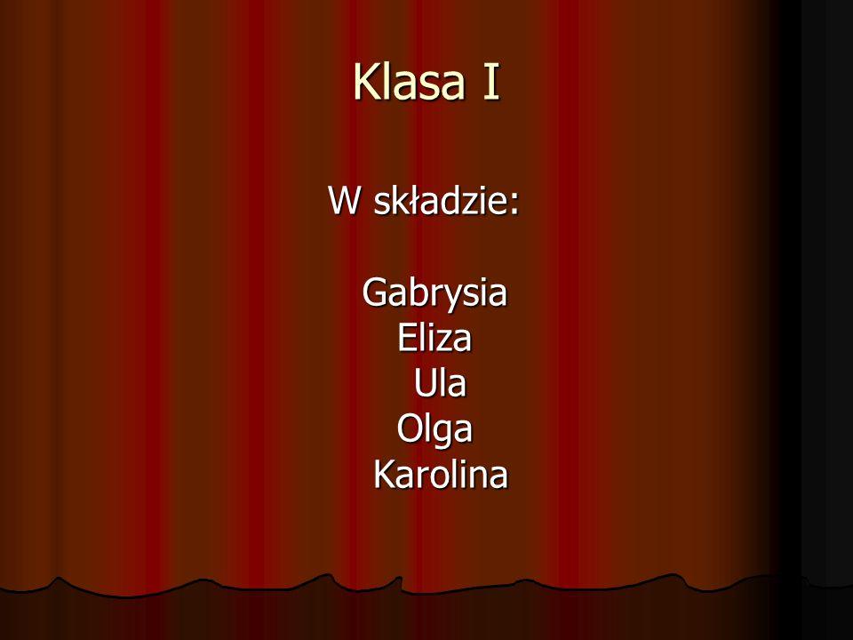 Klasa I W składzie: Gabrysia Eliza Ula Olga Karolina W składzie: Gabrysia Eliza Ula Olga Karolina