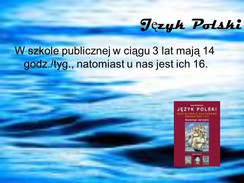 J ę zyk Polski W szkole publicznej w ciągu 3 lat mają 14 godz./tyg., natomiast u nas jest ich 16.