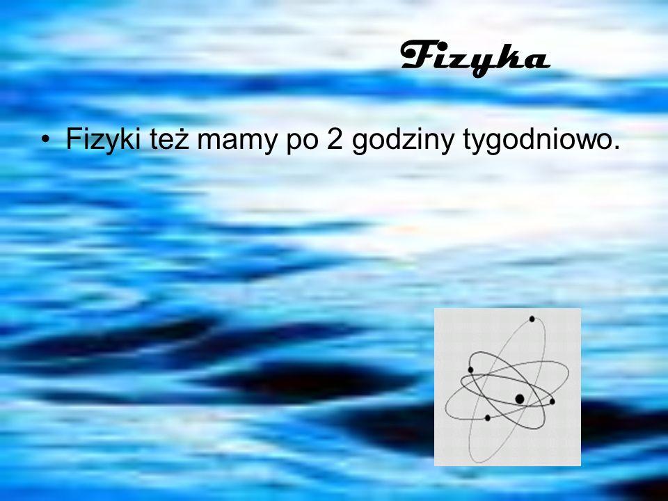 Fizyka Fizyki też mamy po 2 godziny tygodniowo.
