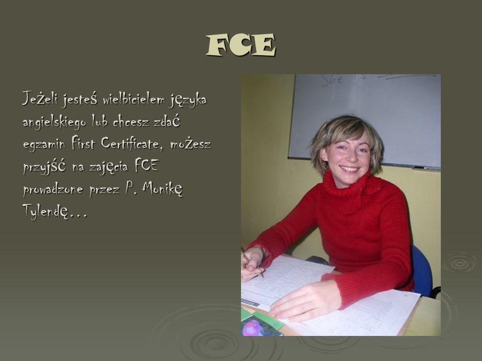FCE Je ż eli jeste ś wielbicielem j ę zyka angielskiego lub chcesz zda ć egzamin First Certificate, mo ż esz przyj ść na zaj ę cia FCE prowadzone prze