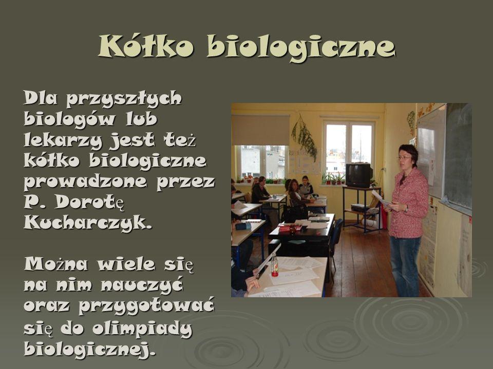 Kółko biologiczne Dla przyszłych biologów lub lekarzy jest te ż kółko biologiczne prowadzone przez P. Dorot ę Kucharczyk. Mo ż na wiele si ę na nim na