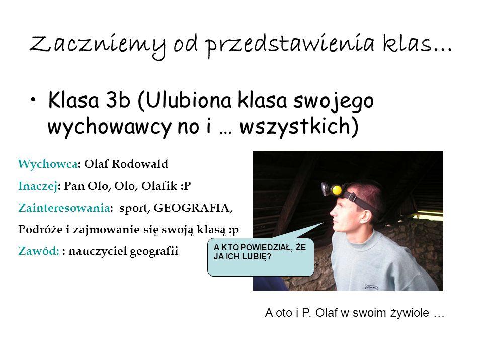 Zaczniemy od przedstawienia klas… Klasa 3b (Ulubiona klasa swojego wychowawcy no i … wszystkich) Wychowca: Olaf Rodowald Inaczej: Pan Olo, Olo, Olafik