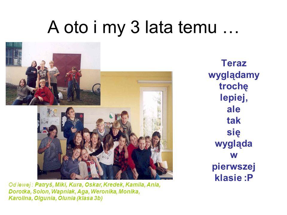 A oto i my 3 lata temu … Teraz wyglądamy trochę lepiej, ale tak się wygląda w pierwszej klasie :P Od lewej : Patryś, Miki, Kura, Oskar, Kredek, Kamila