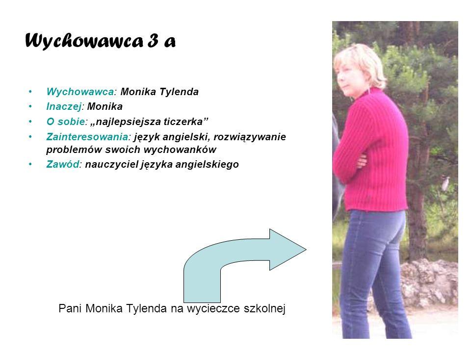 Wychowawca: Monika Tylenda Inaczej: Monika O sobie: najlepsiejsza ticzerka Zainteresowania: język angielski, rozwiązywanie problemów swoich wychowankó