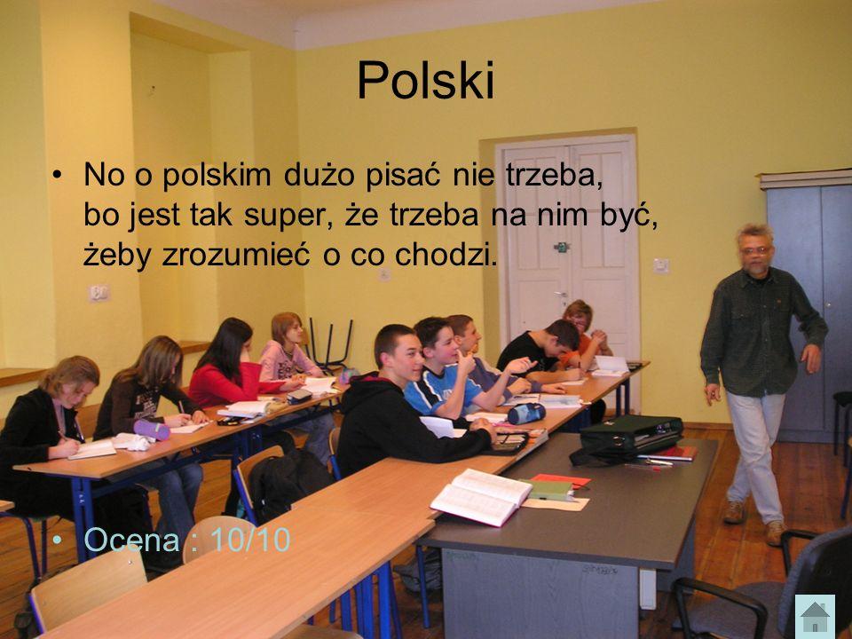 Polski No o polskim dużo pisać nie trzeba, bo jest tak super, że trzeba na nim być, żeby zrozumieć o co chodzi. Ocena : 10/10