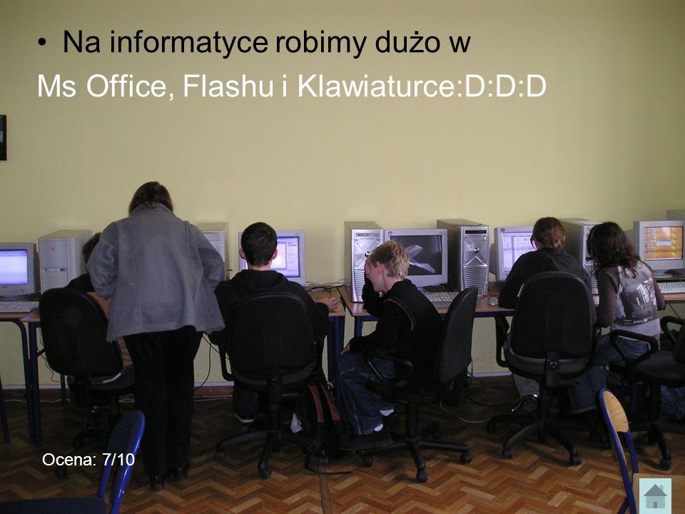 Na informatyce robimy dużo w Ms Office, Flashu i Klawiaturce:D:D:D Ocena: 7/10