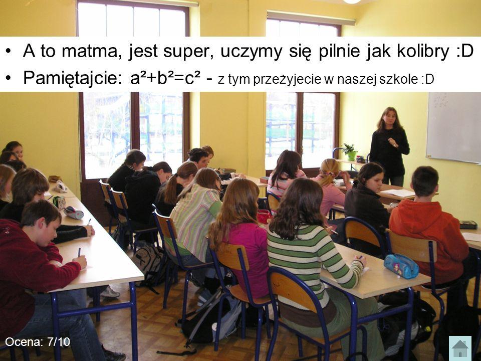 A to matma, jest super, uczymy się pilnie jak kolibry :D Pamiętajcie: a²+b²=c² - z tym przeżyjecie w naszej szkole :D Ocena: 7/10