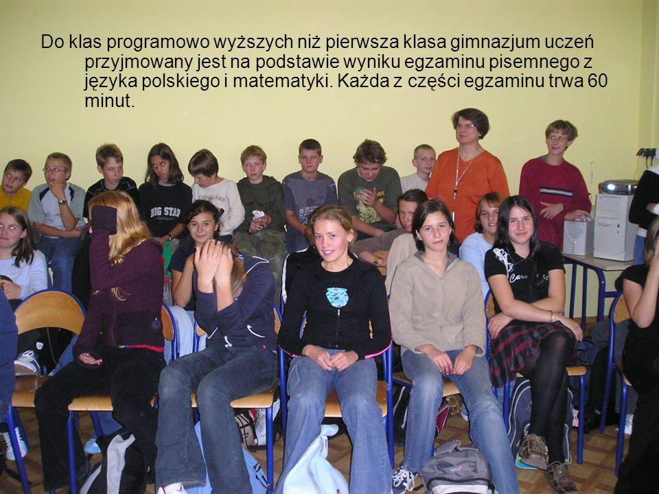 Do klas programowo wyższych niż pierwsza klasa gimnazjum uczeń przyjmowany jest na podstawie wyniku egzaminu pisemnego z języka polskiego i matematyki.