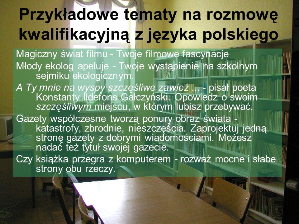 Przykładowe tematy na rozmowę kwalifikacyjną z języka polskiego Magiczny świat filmu - Twoje filmowe fascynacje Młody ekolog apeluje - Twoje wystąpienie na szkolnym sejmiku ekologicznym.