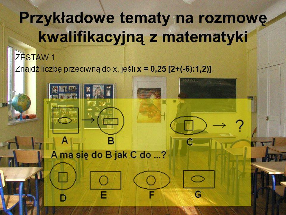 Przykładowe tematy na rozmowę kwalifikacyjną z matematyki ZESTAW 1 Znajdź liczbę przeciwną do x, jeśli x = 0,25 [2+(-6):1,2)].